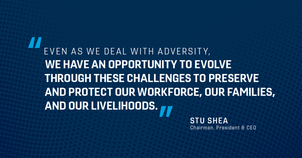 Even as we deal with adversity, we have an opportunity to evolve through these challenges to preserve and protect our workforce, our families, and our livelihoods.